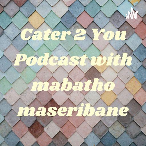 Cater 2 You Podcast with mabatho maseribane